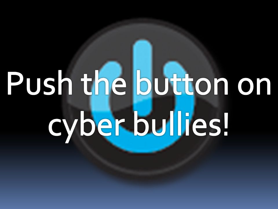 Push the button on cyber bullies!