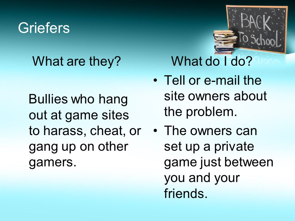 Griefers What are they Bullies who hang out at game sites to harass, cheat, or gang up on other gamers.