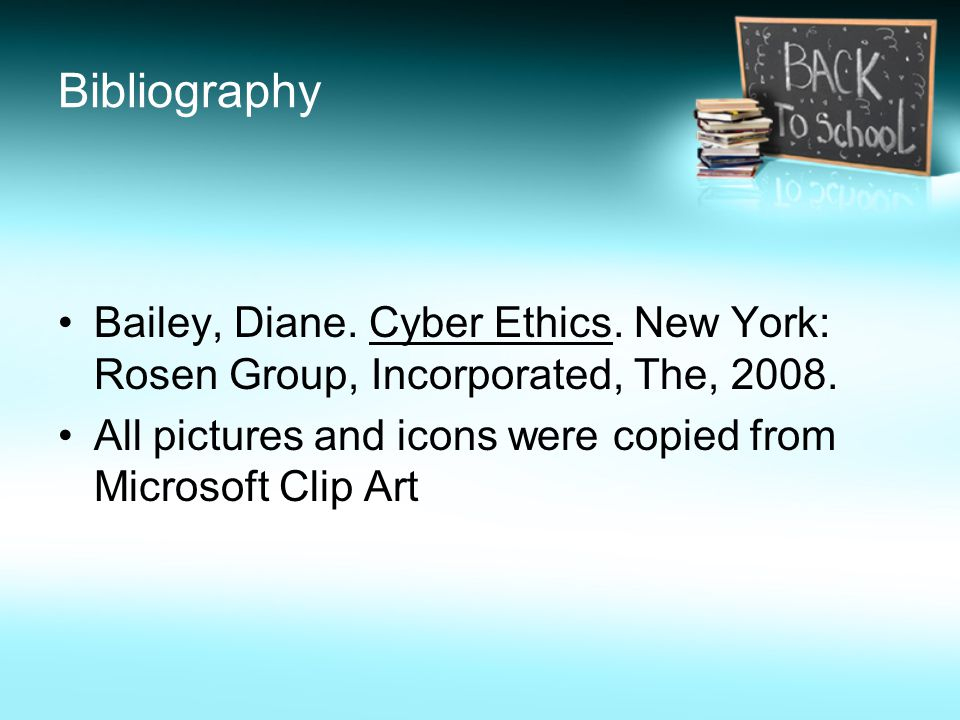 Bibliography Bailey, Diane. Cyber Ethics. New York: Rosen Group, Incorporated, The,