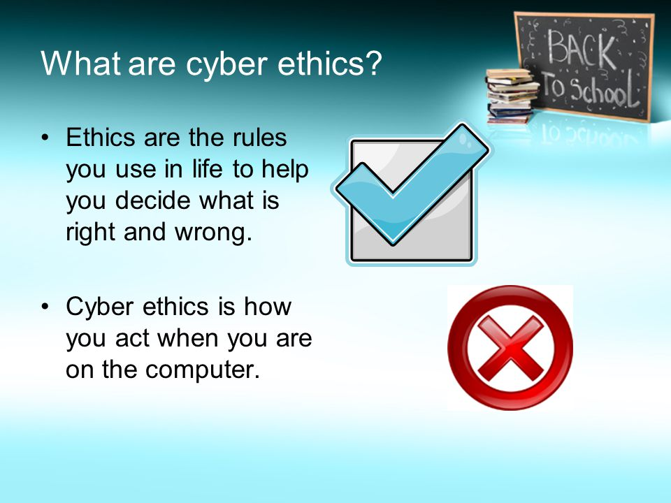 What are cyber ethics Ethics are the rules you use in life to help you decide what is right and wrong.