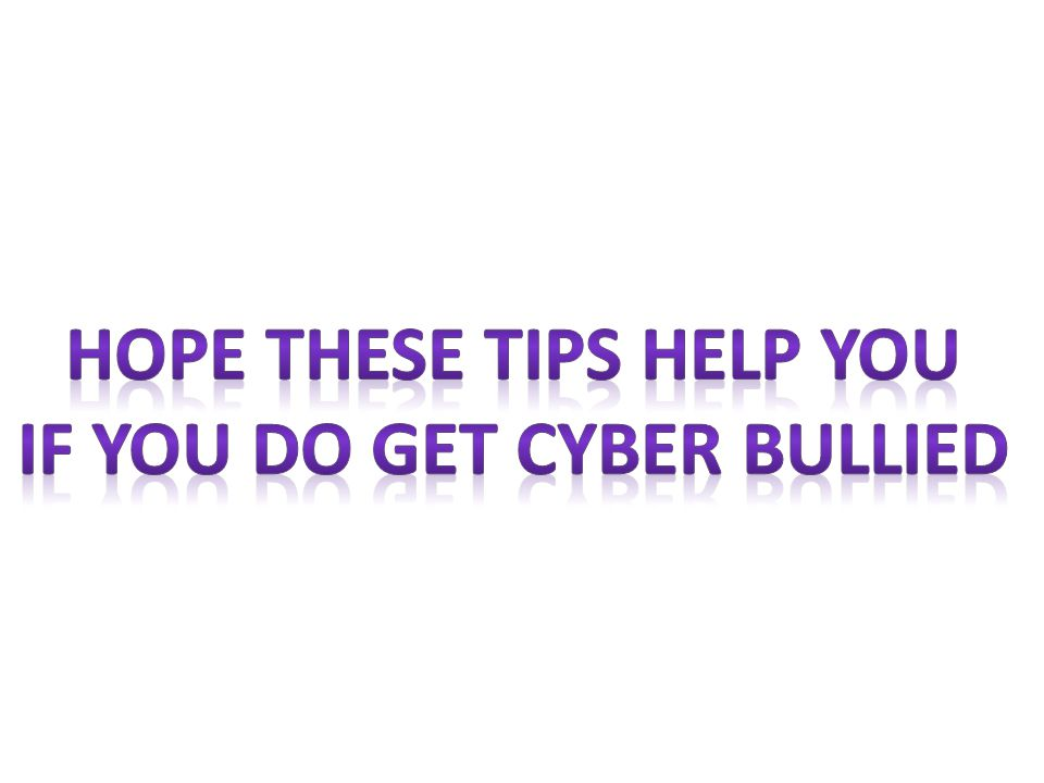 Hope these tips help you If you do get cyber bullied