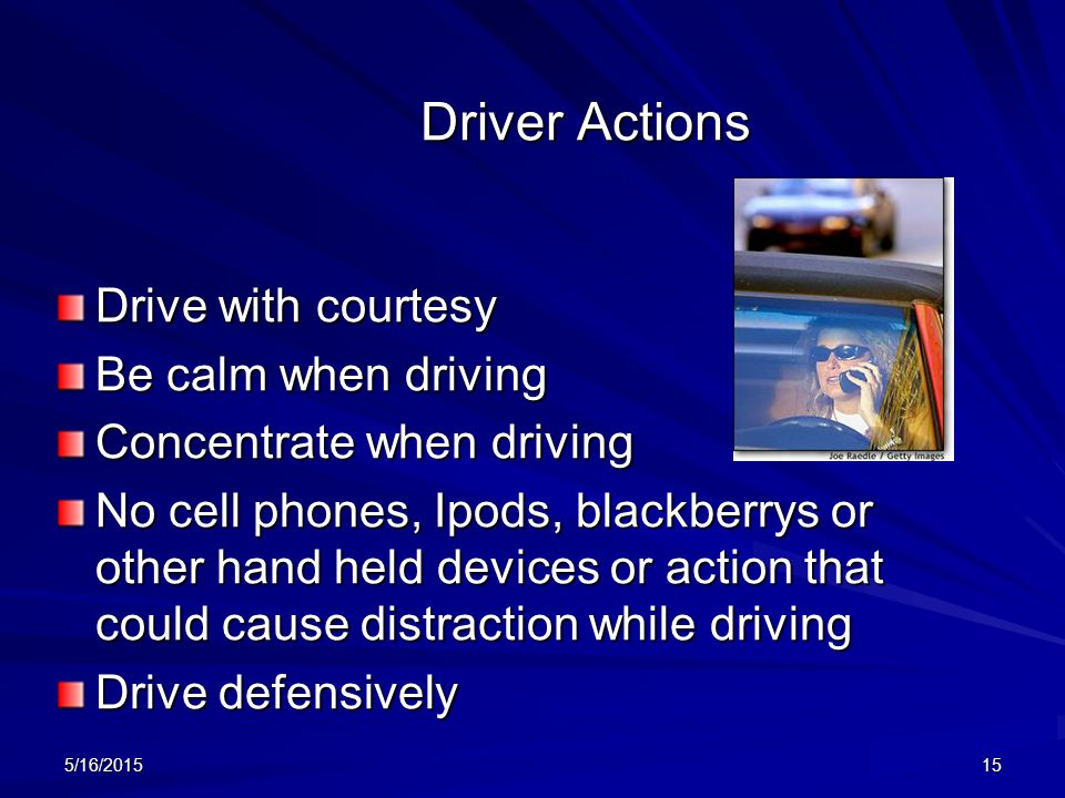 Driver Actions Drive with courtesy Be calm when driving