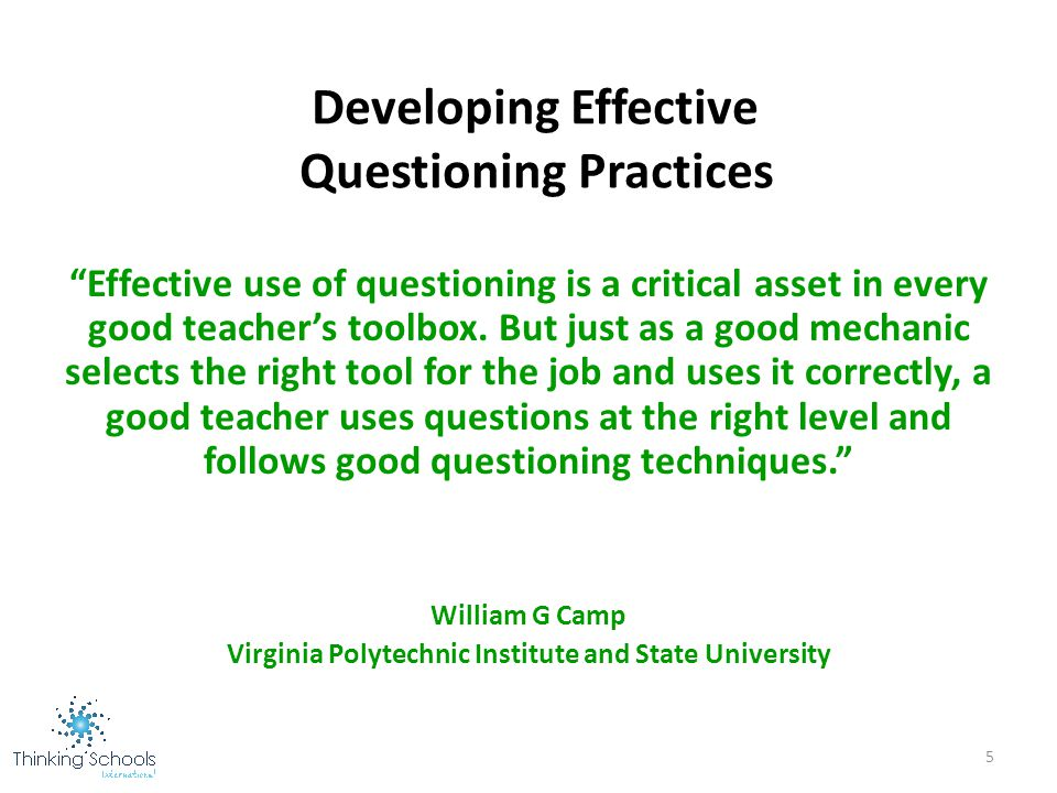 the effective use of questioning Using questions in the discussion: 1 what is the value of questions which cannot be answered immediately 2 make a complete list of questions to be used on one of your teaching units 3 classify these as direct, alternative, leading, fact, thought, etc select the best questions and give reasons for.