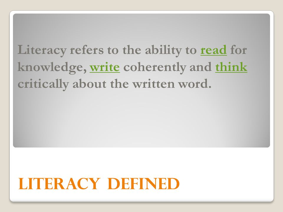 Literacy refers to the ability to read for knowledge, write coherently and think critically about the written word.