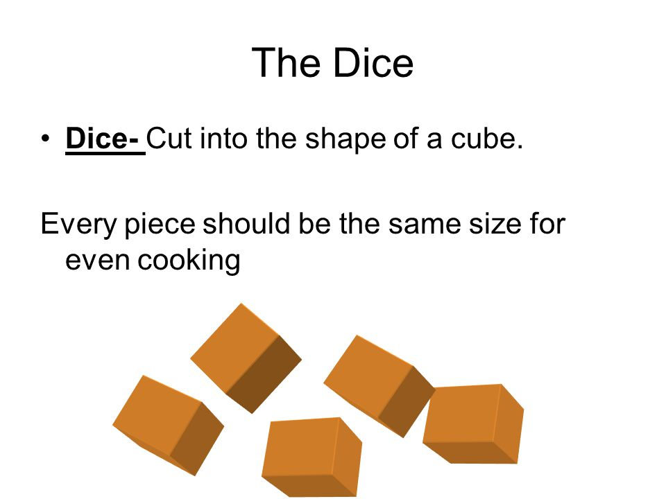 The Dice Dice- Cut into the shape of a cube.