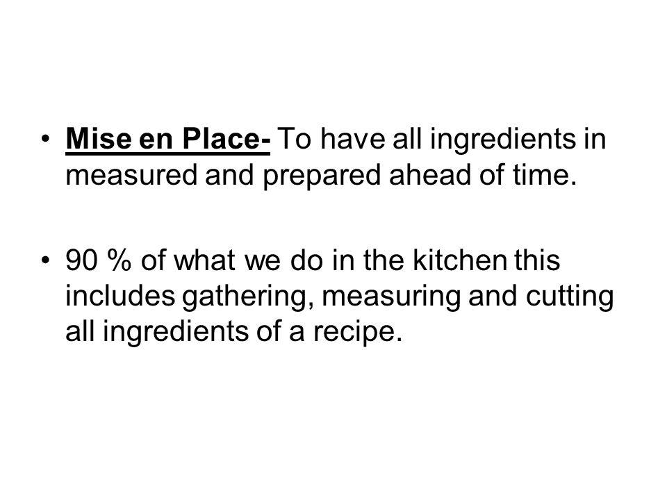 Mise en Place- To have all ingredients in measured and prepared ahead of time.