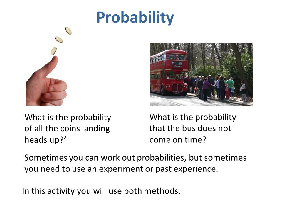 Probability What is the probability of all the coins landing heads up ' What is the probability that the bus does not come on time