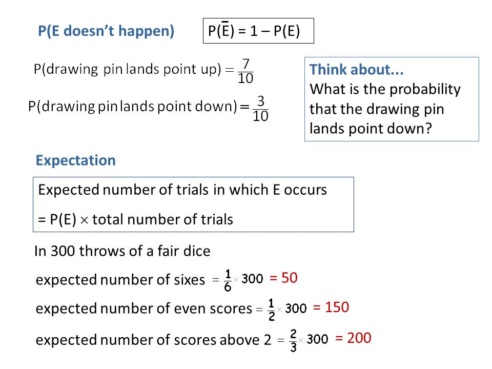 P(E doesn't happen) P(E) = 1 – P(E) Think about... What is the probability that the drawing pin lands point down