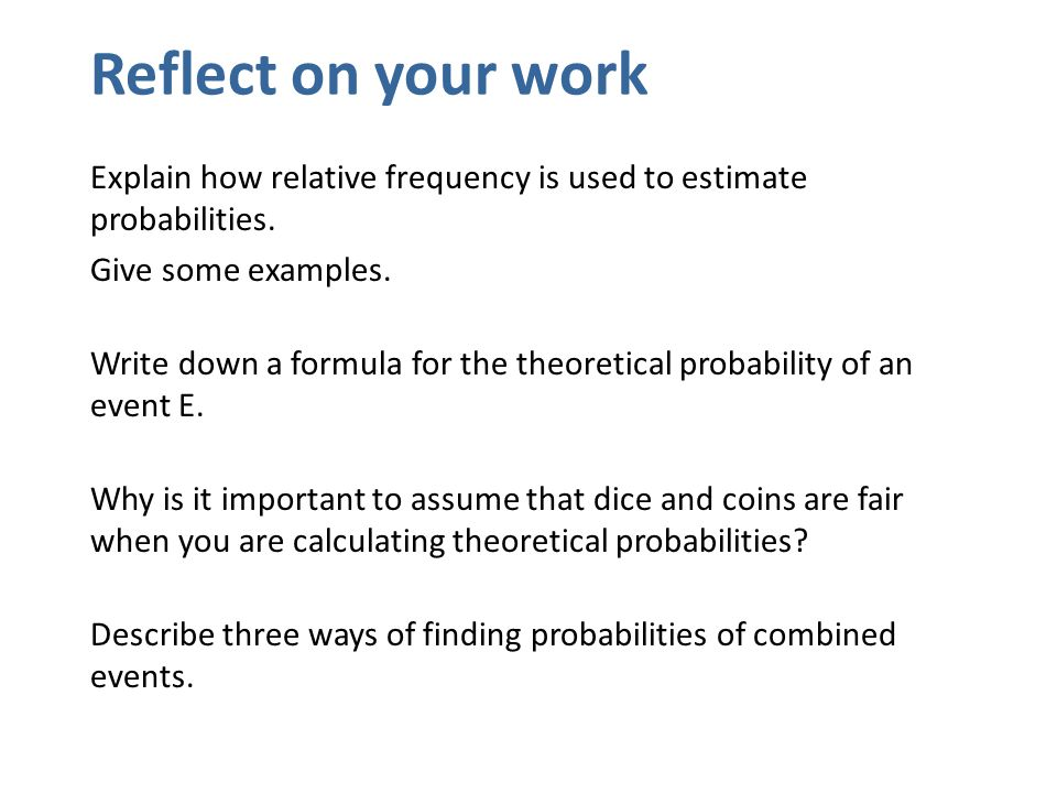Reflect on your work Explain how relative frequency is used to estimate probabilities. Give some examples.