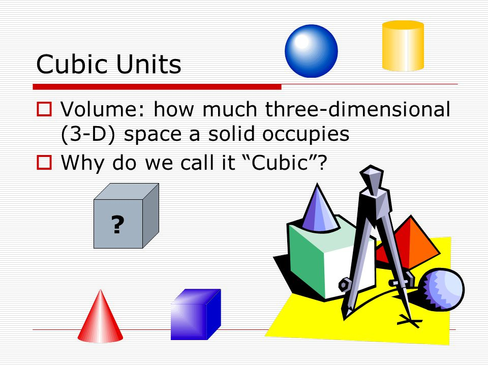 Cubic Units Volume: how much three-dimensional (3-D) space a solid occupies. Why do we call it Cubic