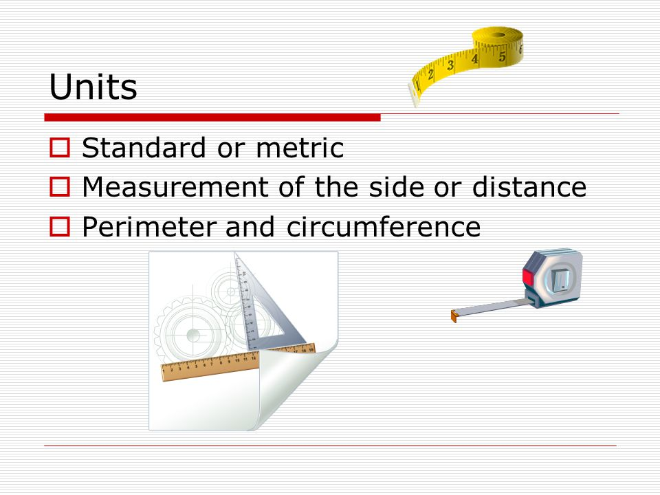 Units Standard or metric Measurement of the side or distance