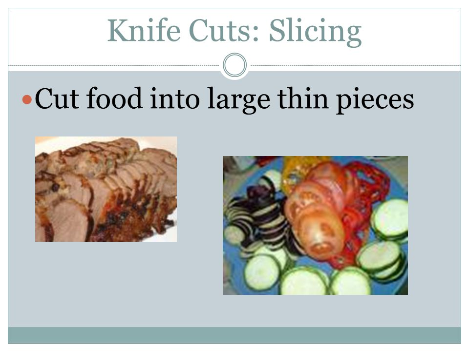 Knife Cuts: Slicing Cut food into large thin pieces