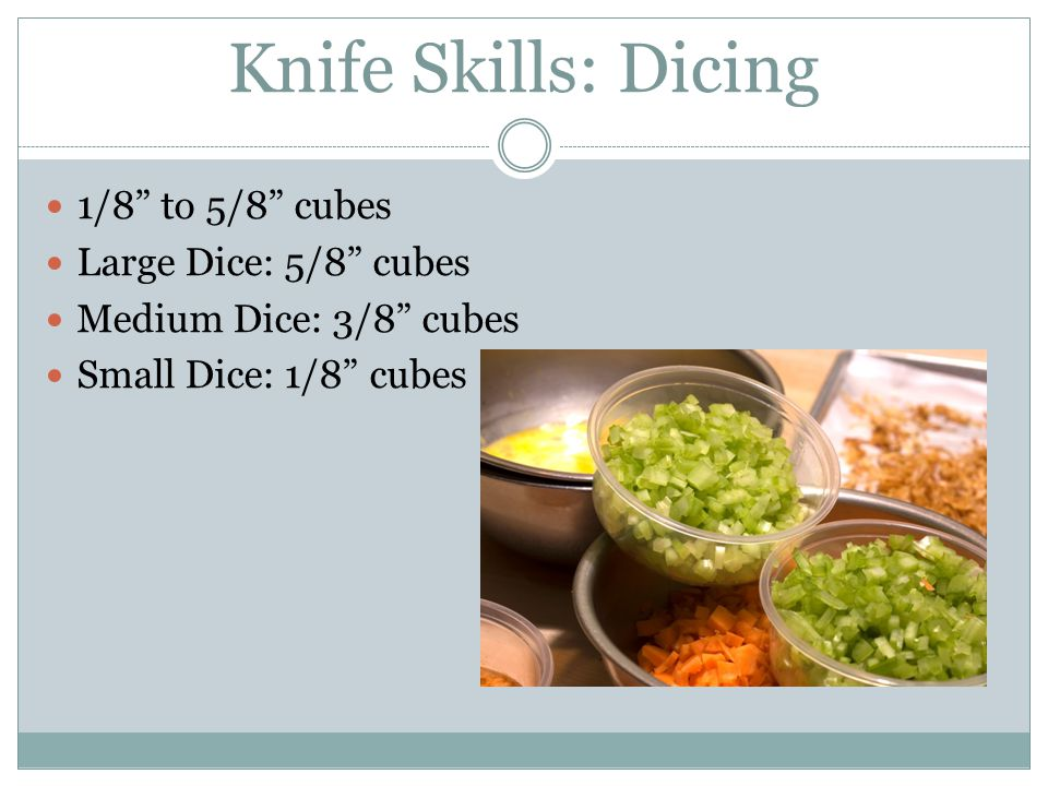 Knife Skills: Dicing 1/8 to 5/8 cubes Large Dice: 5/8 cubes