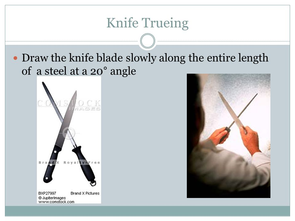 Knife Trueing Draw the knife blade slowly along the entire length of a steel at a 20° angle
