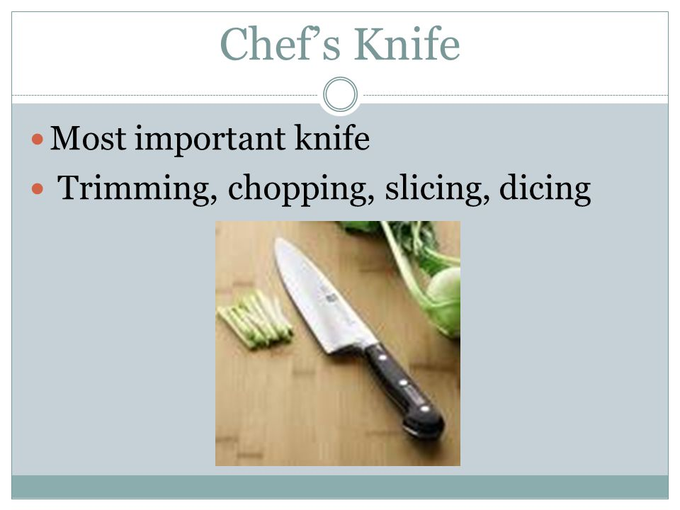 Chef's Knife Most important knife Trimming, chopping, slicing, dicing