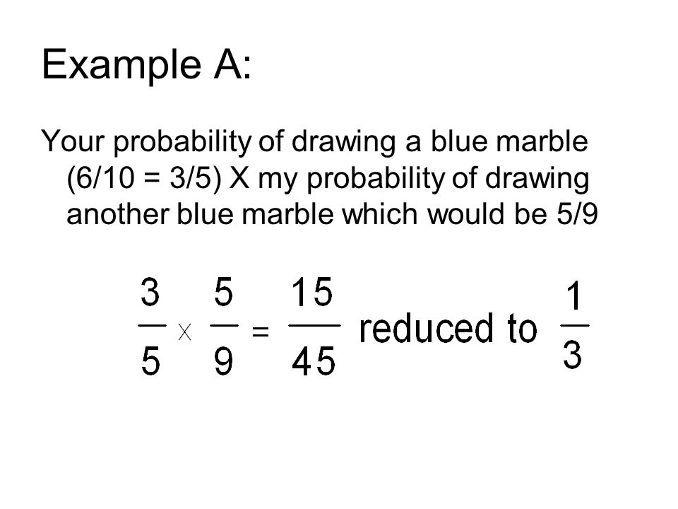 Example A: Your probability of drawing a blue marble (6/10 = 3/5) X my probability of drawing another blue marble which would be 5/9
