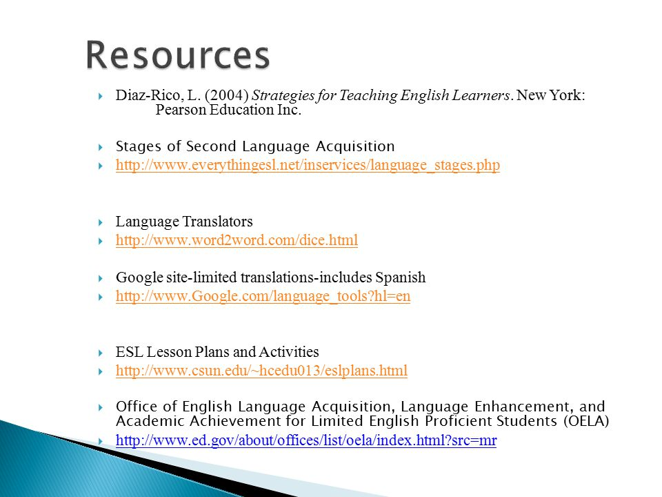 Resources Diaz-Rico, L. (2004) Strategies for Teaching English Learners. New York: Pearson Education Inc.