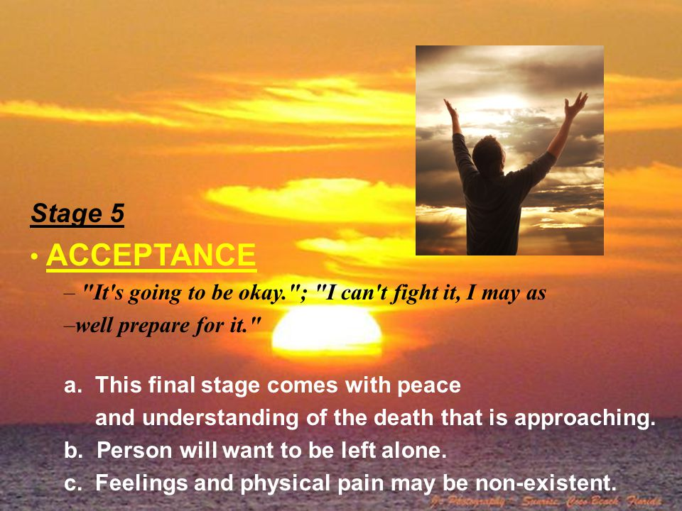 Stage 5 ACCEPTANCE. It s going to be okay. ; I can t fight it, I may as. well prepare for it. a. This final stage comes with peace.