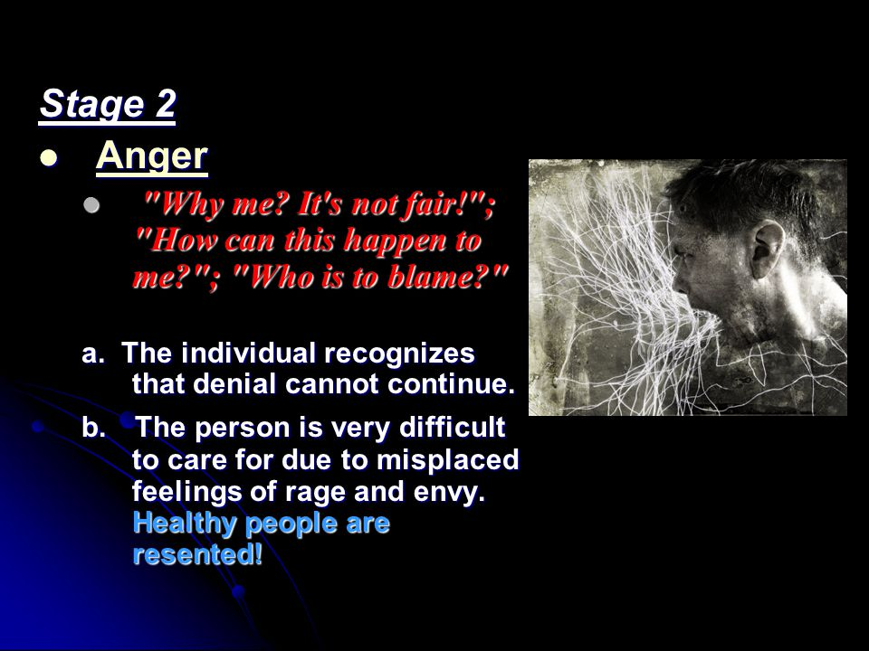 Stage 2 Anger Why me It s not fair! ; How can this happen to me ; Who is to blame