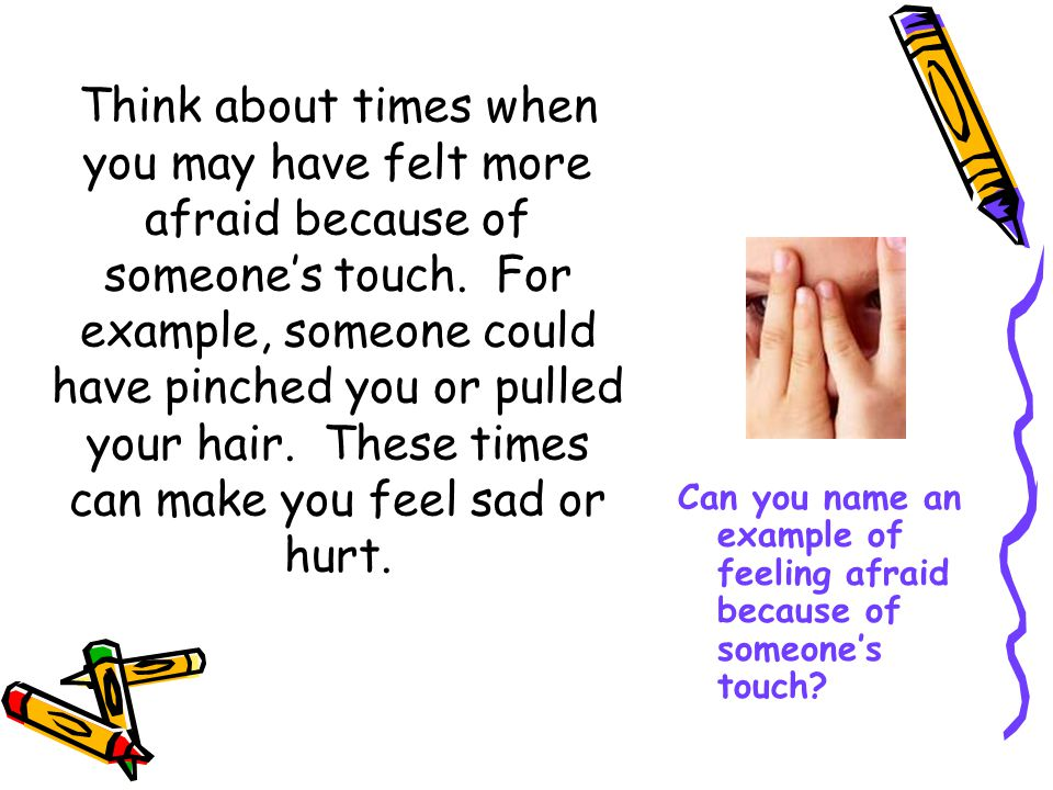 Think about times when you may have felt more afraid because of someone's touch. For example, someone could have pinched you or pulled your hair. These times can make you feel sad or hurt.