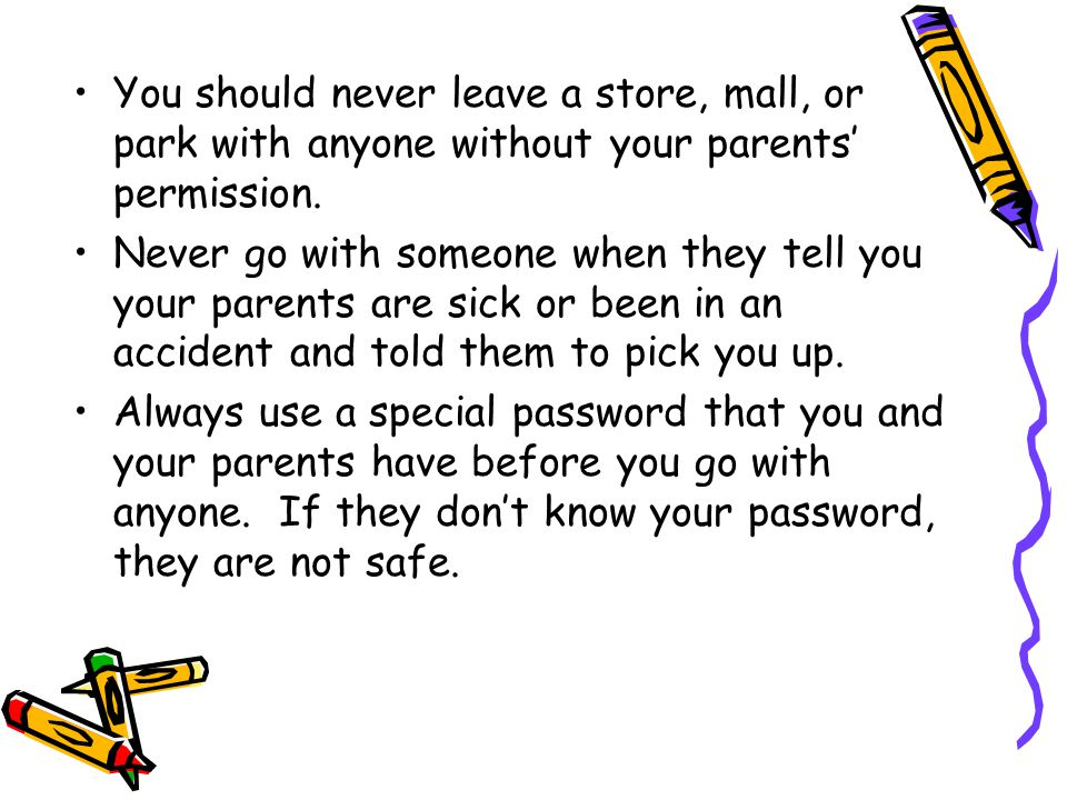 You should never leave a store, mall, or park with anyone without your parents' permission.