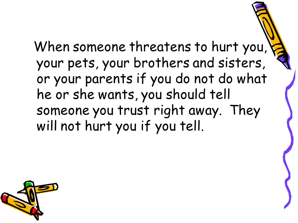 When someone threatens to hurt you, your pets, your brothers and sisters, or your parents if you do not do what he or she wants, you should tell someone you trust right away.