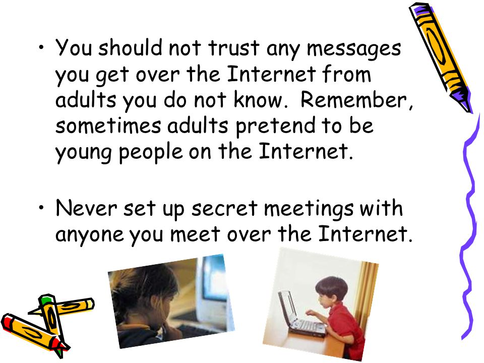 You should not trust any messages you get over the Internet from adults you do not know. Remember, sometimes adults pretend to be young people on the Internet.