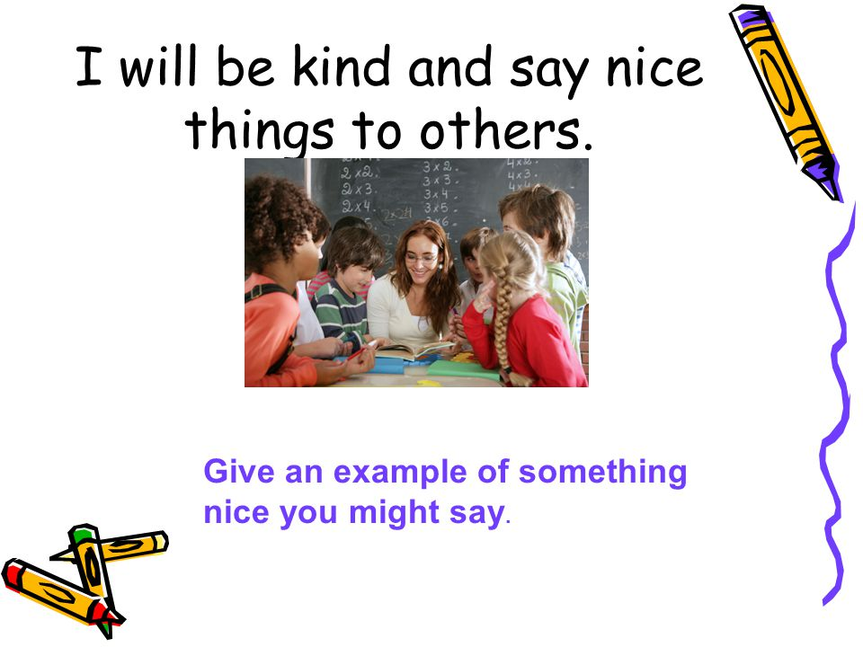 I will be kind and say nice things to others.