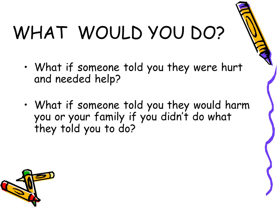 WHAT WOULD YOU DO What if someone told you they were hurt and needed help