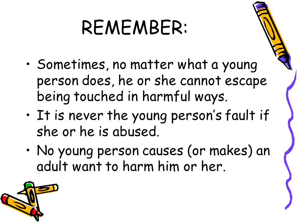 REMEMBER: Sometimes, no matter what a young person does, he or she cannot escape being touched in harmful ways.