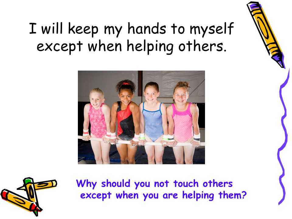 I will keep my hands to myself except when helping others.