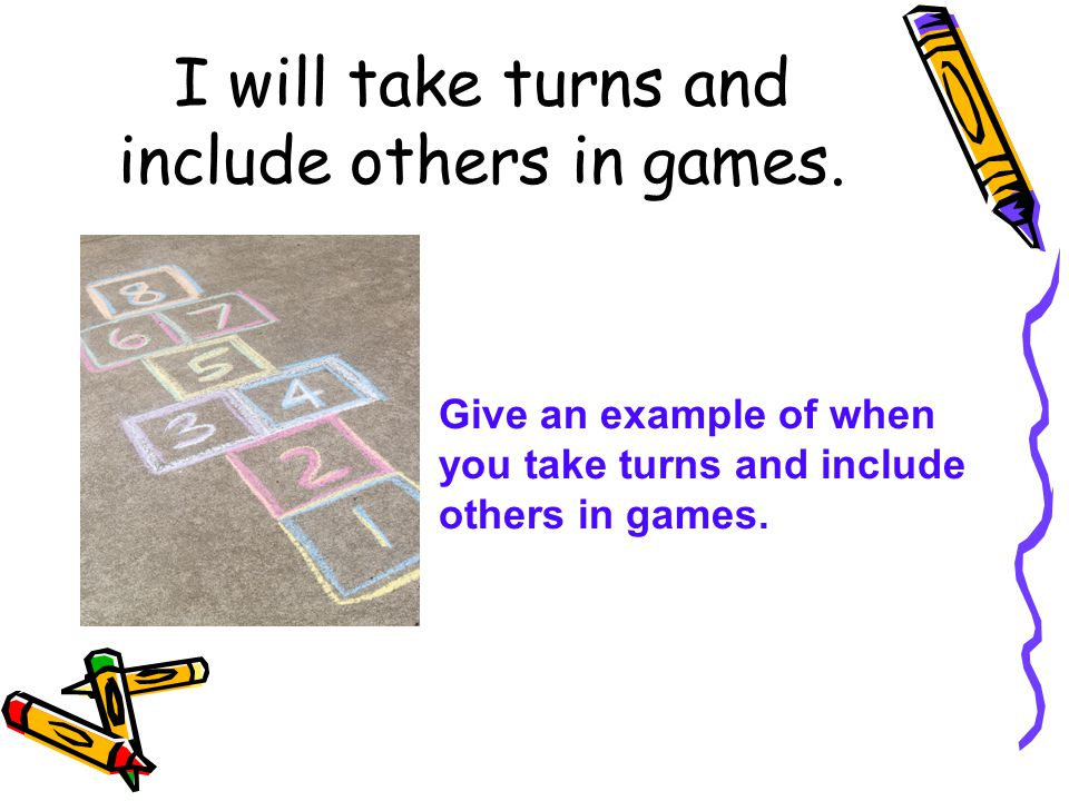 I will take turns and include others in games.