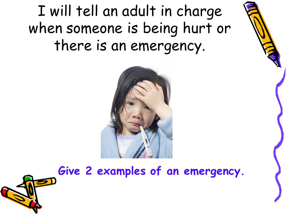 I will tell an adult in charge when someone is being hurt or there is an emergency.