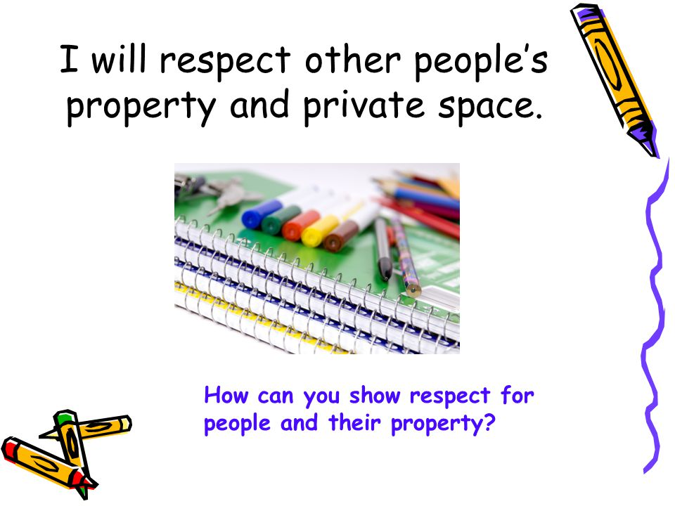I will respect other people's property and private space.