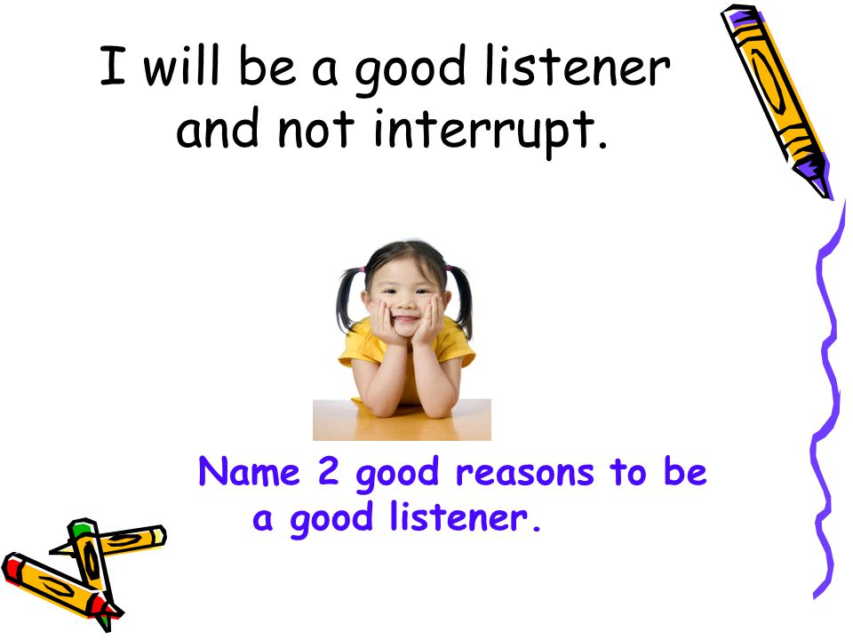 I will be a good listener and not interrupt.