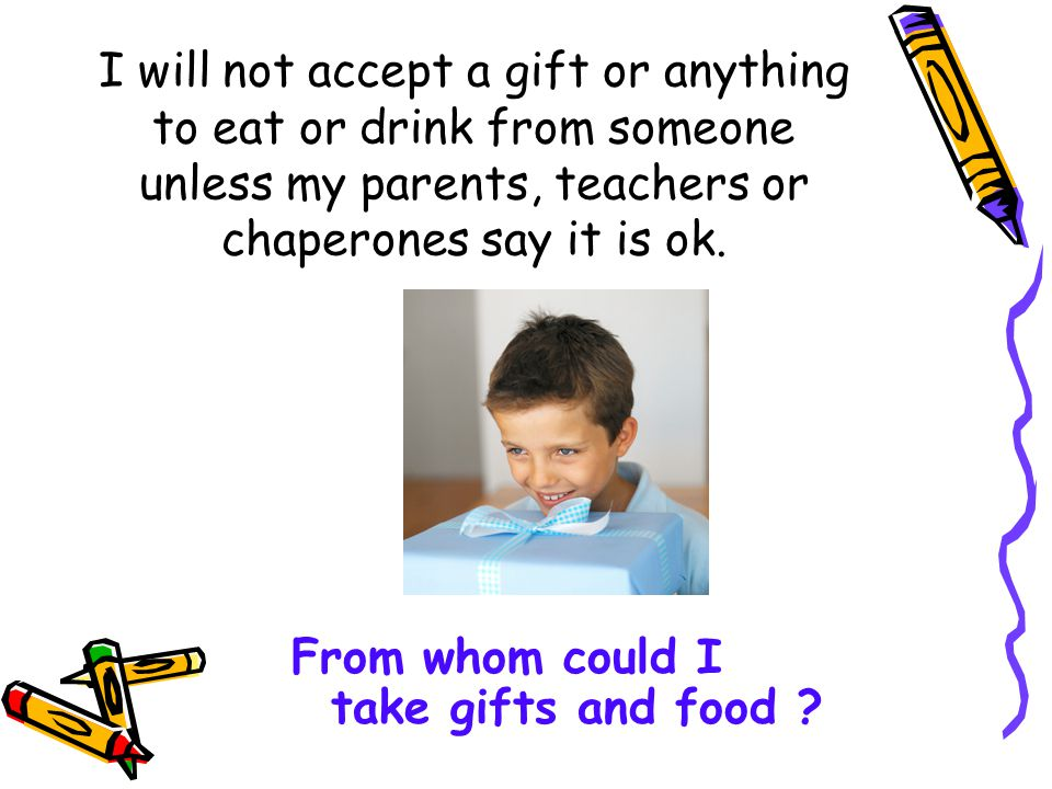 I will not accept a gift or anything to eat or drink from someone unless my parents, teachers or chaperones say it is ok.