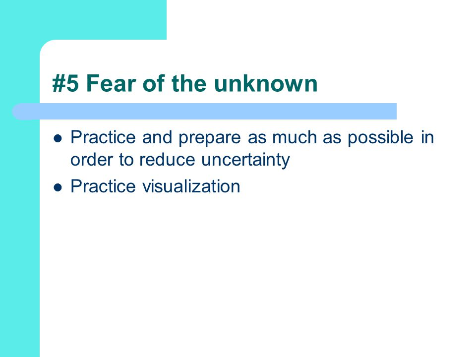 #5 Fear of the unknown Practice and prepare as much as possible in order to reduce uncertainty.