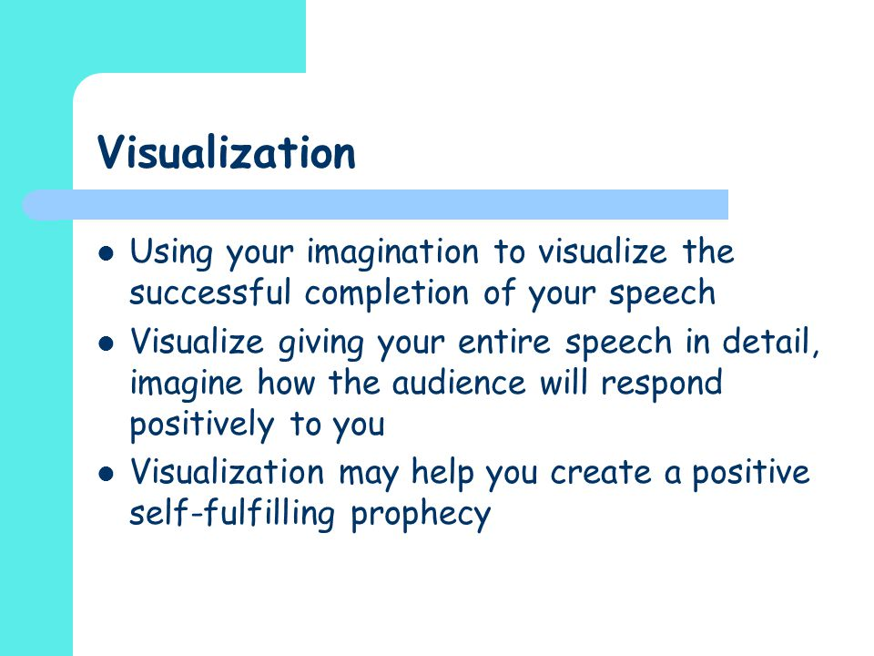 Visualization Using your imagination to visualize the successful completion of your speech.