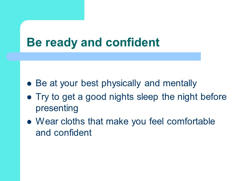 Be ready and confident Be at your best physically and mentally