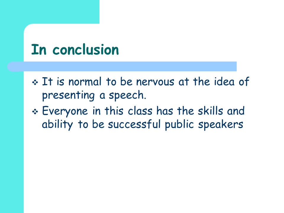In conclusion It is normal to be nervous at the idea of presenting a speech.