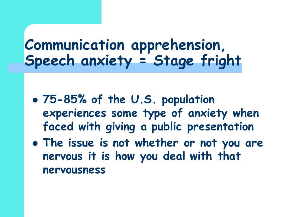 Communication apprehension, Speech anxiety = Stage fright