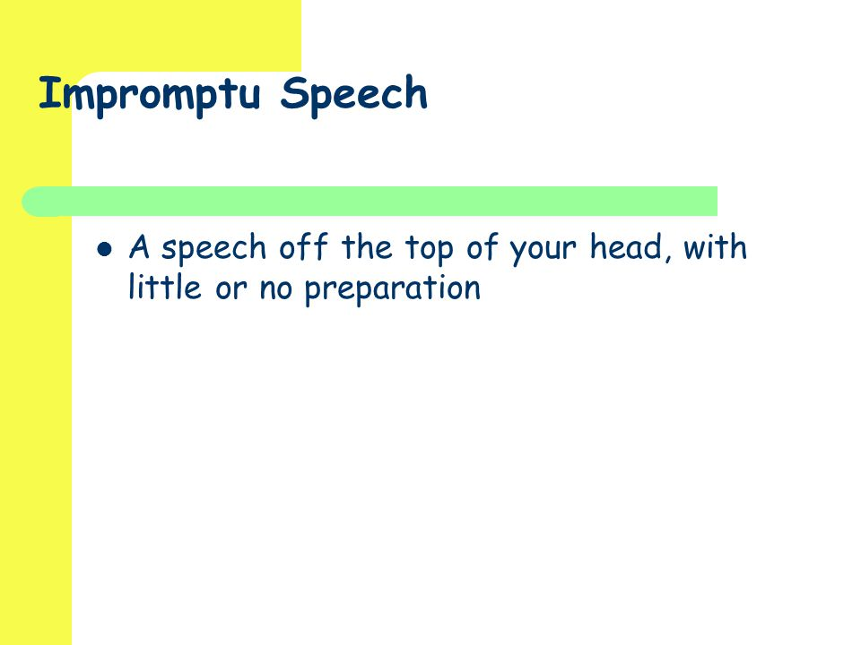 Impromptu Speech A speech off the top of your head, with little or no preparation