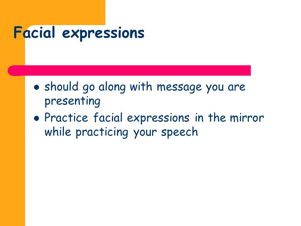 Facial expressions should go along with message you are presenting