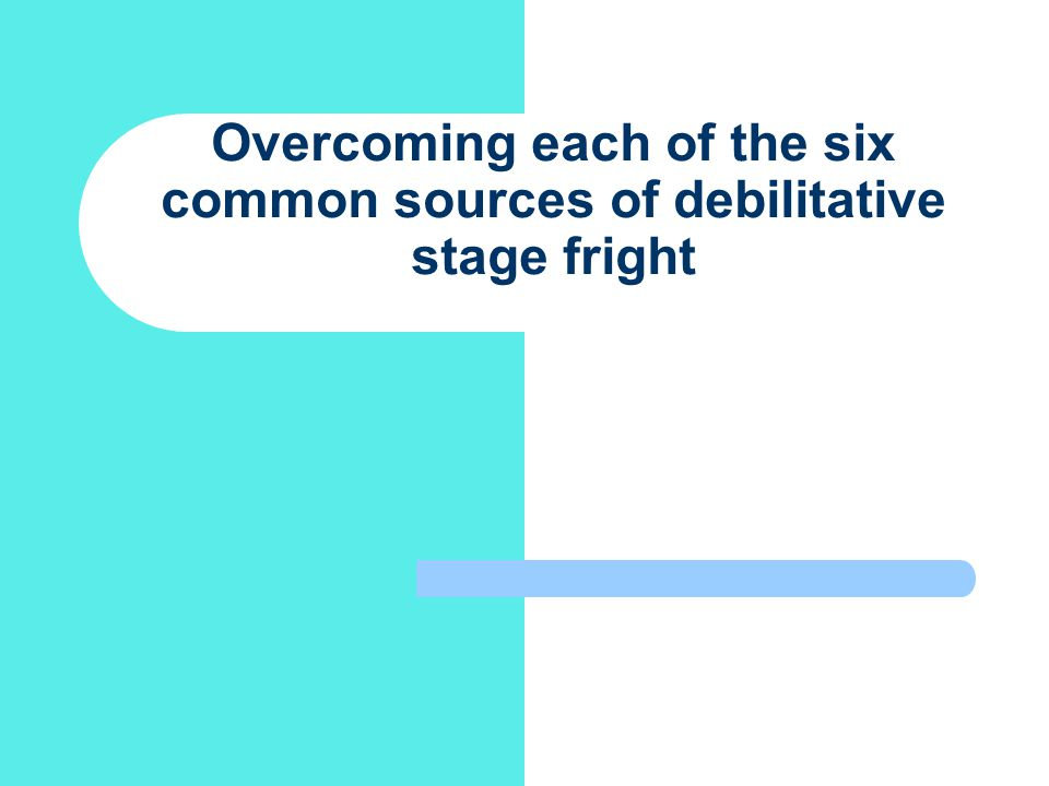 Overcoming each of the six common sources of debilitative stage fright