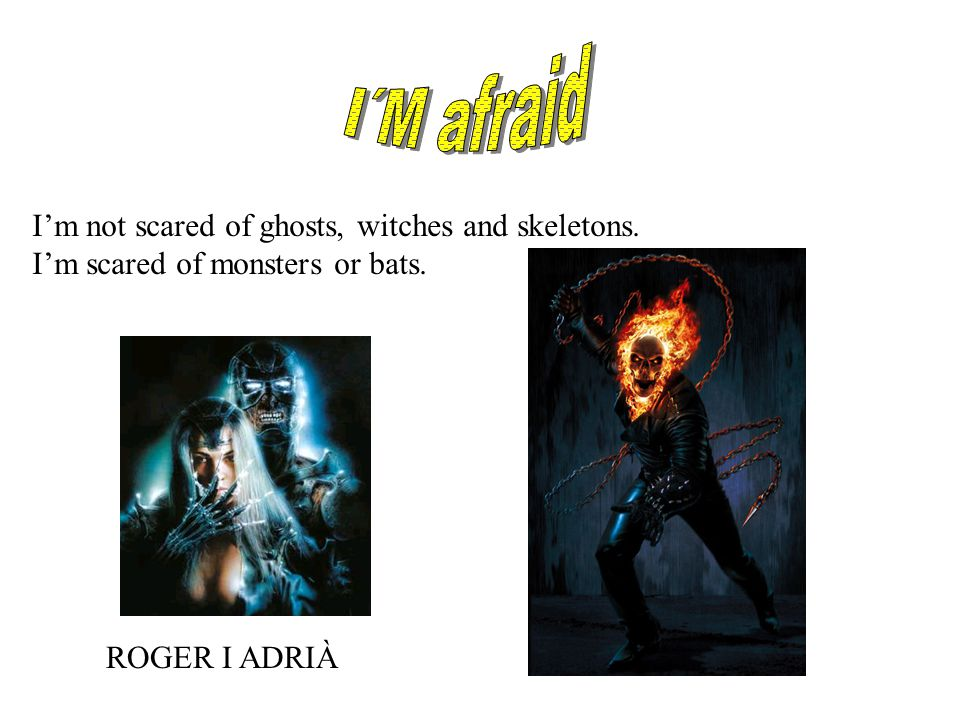 I'm afraid I'm scared of skeletons, ghost, monsters, witches