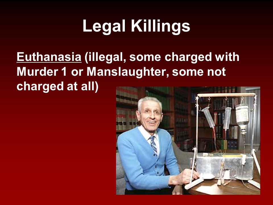 Legal Killings Euthanasia (illegal, some charged with Murder 1 or Manslaughter, some not charged at all)