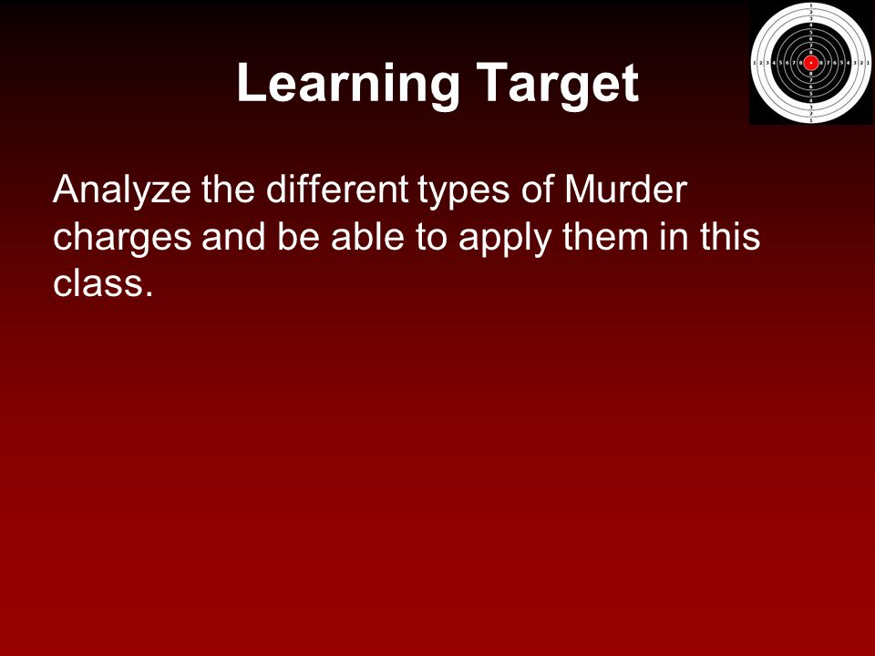 Learning Target Analyze the different types of Murder charges and be able to apply them in this class.