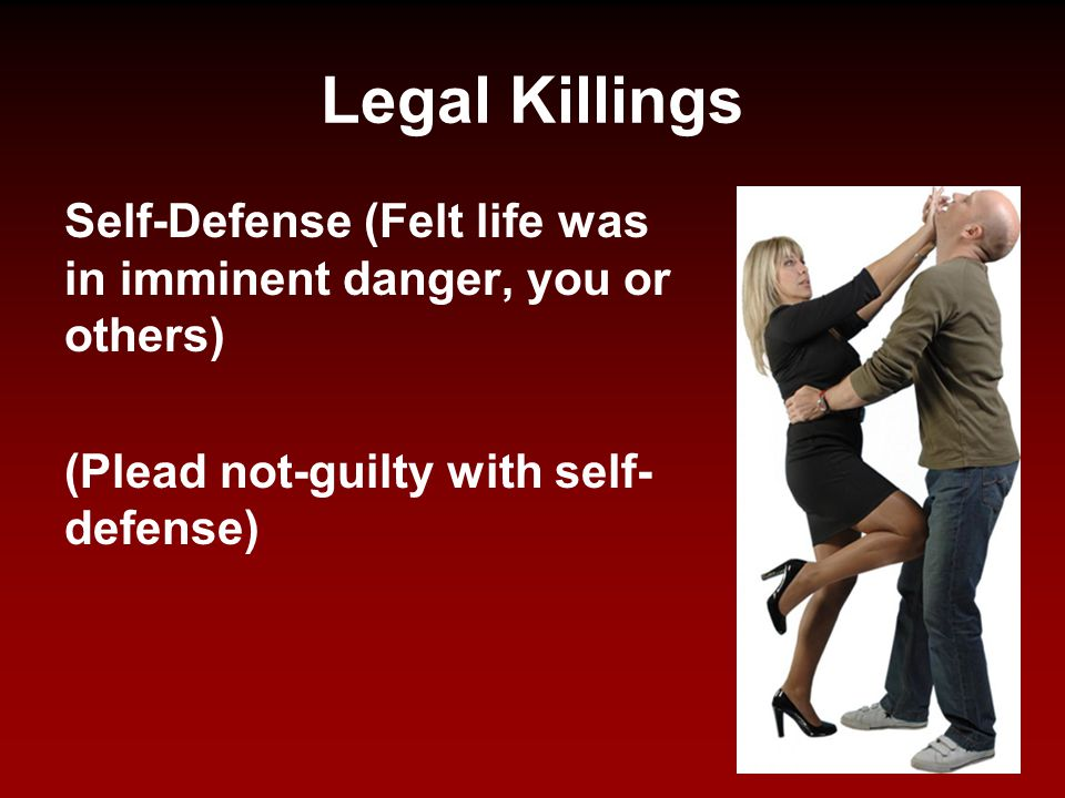 Legal Killings Self-Defense (Felt life was in imminent danger, you or others) (Plead not-guilty with self-defense)