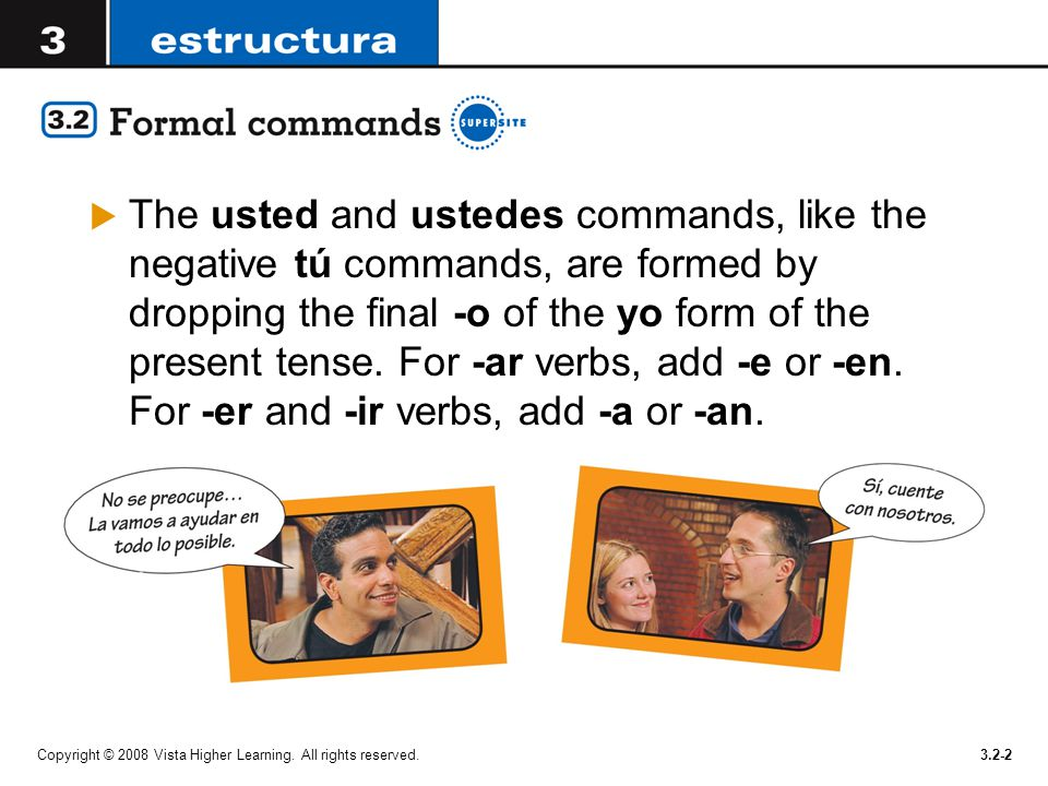 The usted and ustedes commands, like the negative tú commands, are formed by dropping the final -o of the yo form of the present tense. For -ar verbs, add -e or -en. For -er and -ir verbs, add -a or -an.