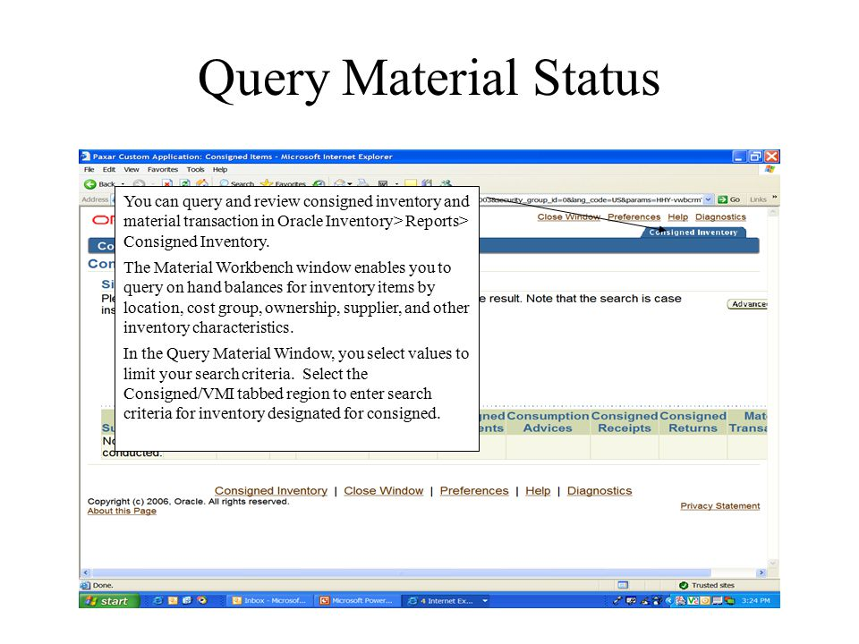 Query Material Status You can query and review consigned inventory and material transaction in Oracle Inventory> Reports> Consigned Inventory.